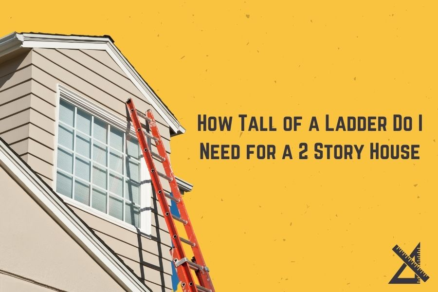How Tall of a Ladder Do I Need for a 2 Story House_